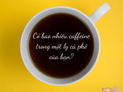 Có bao nhiêu CAFFEINE trong ly cà phê của bạn ?